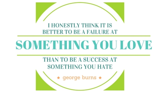 I honestly think it is better to be a failure at something you love